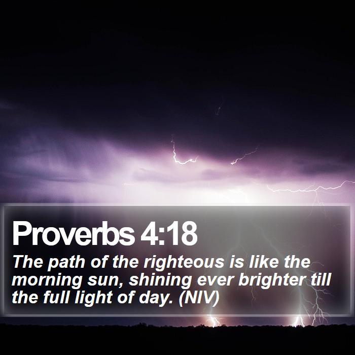 Proverbs 4:18 - The path of the righteous is like the morning sun, shining ever brighter till the full light of day. (NIV)