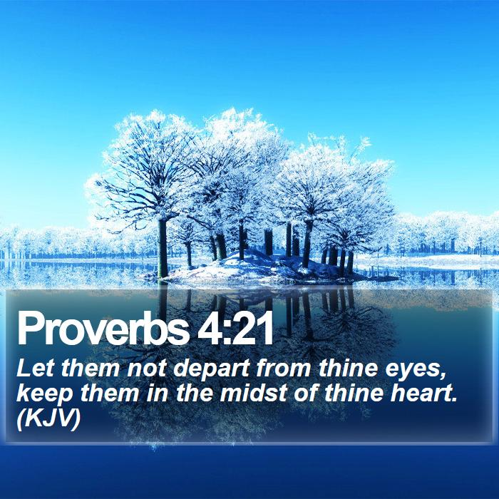 Proverbs 4:21 - Let them not depart from thine eyes, keep them in the midst of thine heart. (KJV)