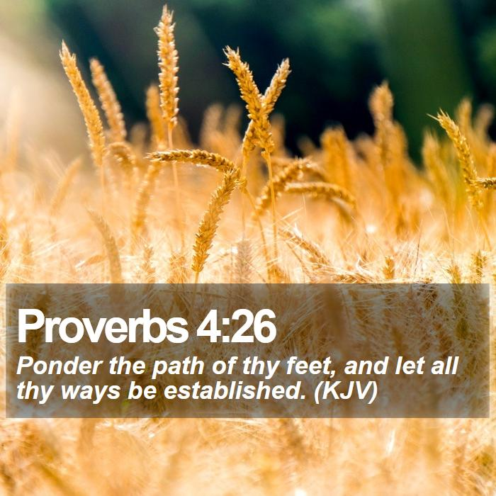 Proverbs 4:26 - Ponder the path of thy feet, and let all thy ways be established. (KJV)