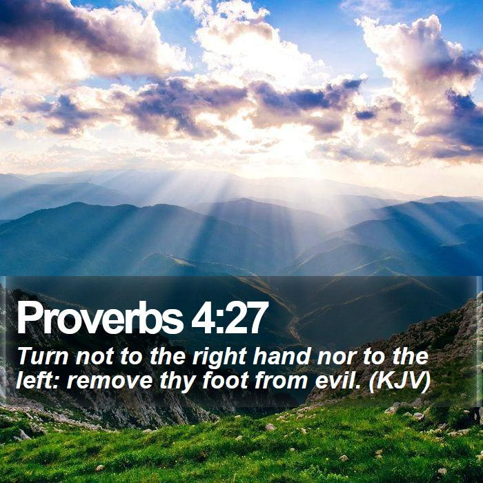 Proverbs 4:27 - Turn not to the right hand nor to the left: remove thy foot from evil. (KJV)