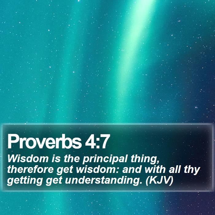 Proverbs 4:7 - Wisdom is the principal thing, therefore get wisdom: and with all thy getting get understanding. (KJV)
