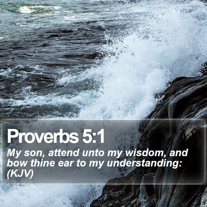 Proverbs 5:1 - My son, attend unto my wisdom, and bow thine ear to my understanding: (KJV)