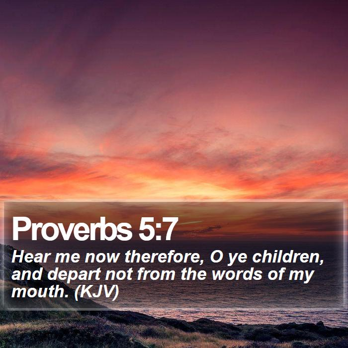 Proverbs 5:7 - Hear me now therefore, O ye children, and depart not from the words of my mouth. (KJV)