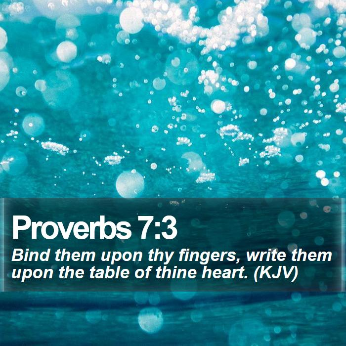 Proverbs 7:3 - Bind them upon thy fingers, write them upon the table of thine heart. (KJV)
