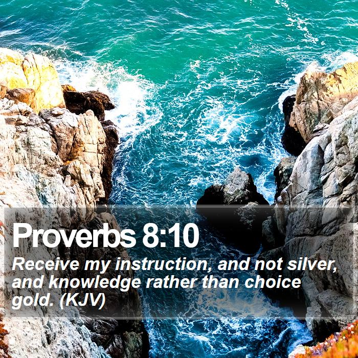 Proverbs 8:10 - Receive my instruction, and not silver, and knowledge rather than choice gold. (KJV)