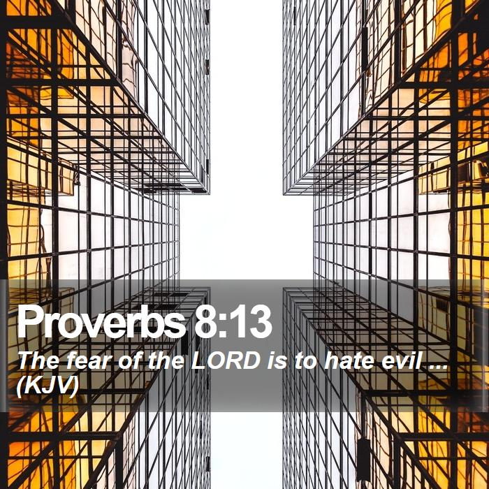 Proverbs 8:13 - The fear of the LORD is to hate evil ... (KJV)