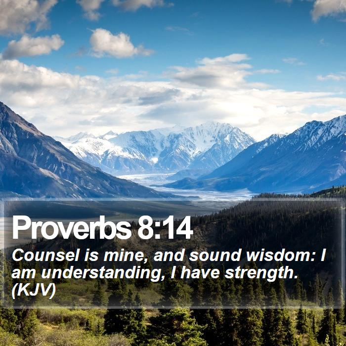Proverbs 8:14 - Counsel is mine, and sound wisdom: I am understanding, I have strength. (KJV)