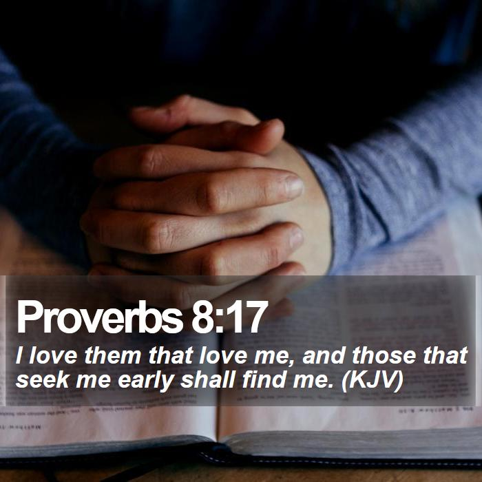 Proverbs 8:17 - I love them that love me, and those that seek me early shall find me. (KJV)