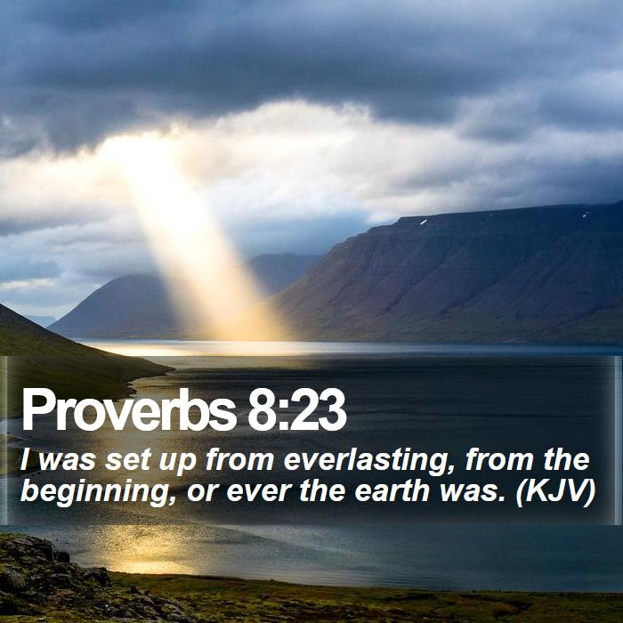 Proverbs 8:23 - I was set up from everlasting, from the beginning, or ever the earth was. (KJV)