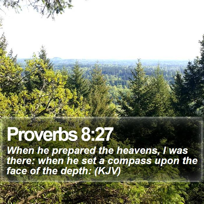 Proverbs 8:27 - When he prepared the heavens, I was there: when he set a compass upon the face of the depth: (KJV)