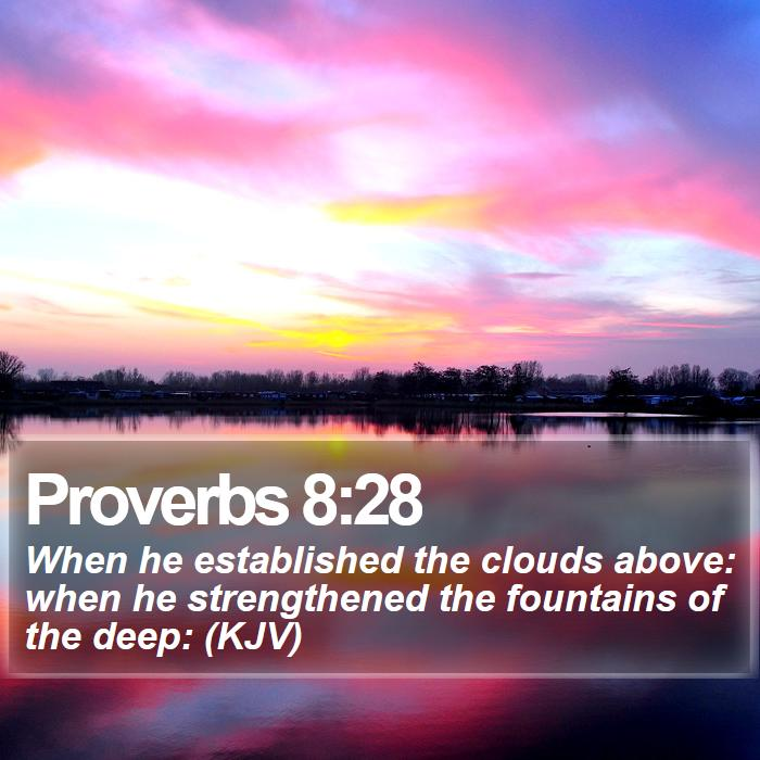 Proverbs 8:28 - When he established the clouds above: when he strengthened the fountains of the deep: (KJV)
