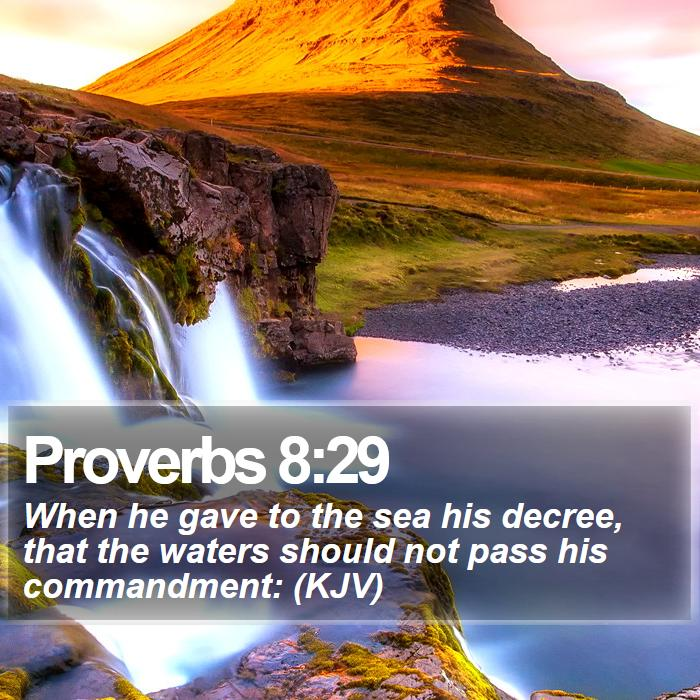 Proverbs 8:29 - When he gave to the sea his decree, that the waters should not pass his commandment:  (KJV)