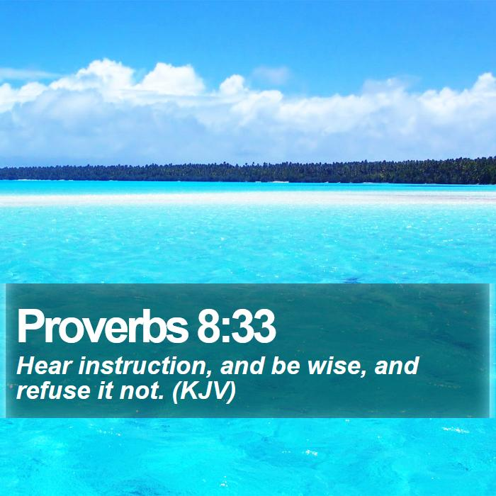 Proverbs 8:33 - Hear instruction, and be wise, and refuse it not. (KJV)