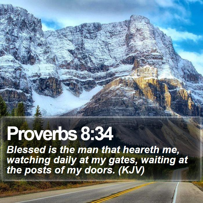 Proverbs 8:34 - Blessed is the man that heareth me, watching daily at my gates, waiting at the posts of my doors. (KJV)