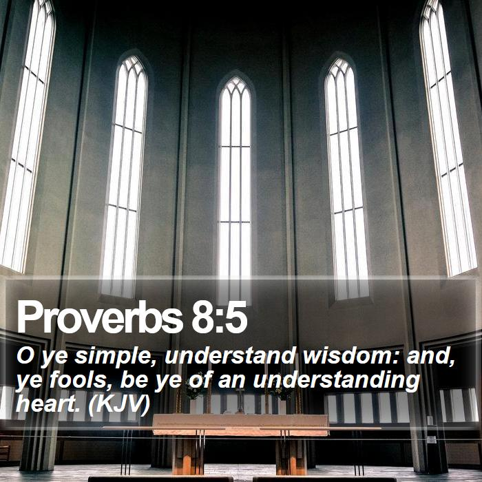 Proverbs 8:5 - O ye simple, understand wisdom: and, ye fools, be ye of an understanding heart. (KJV)