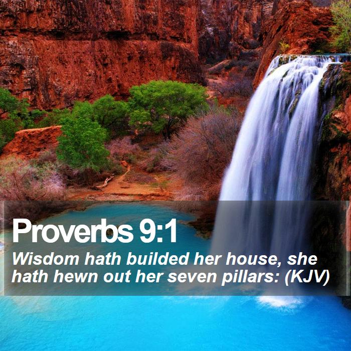 Proverbs 9:1 - Wisdom hath builded her house, she hath hewn out her seven pillars: (KJV)