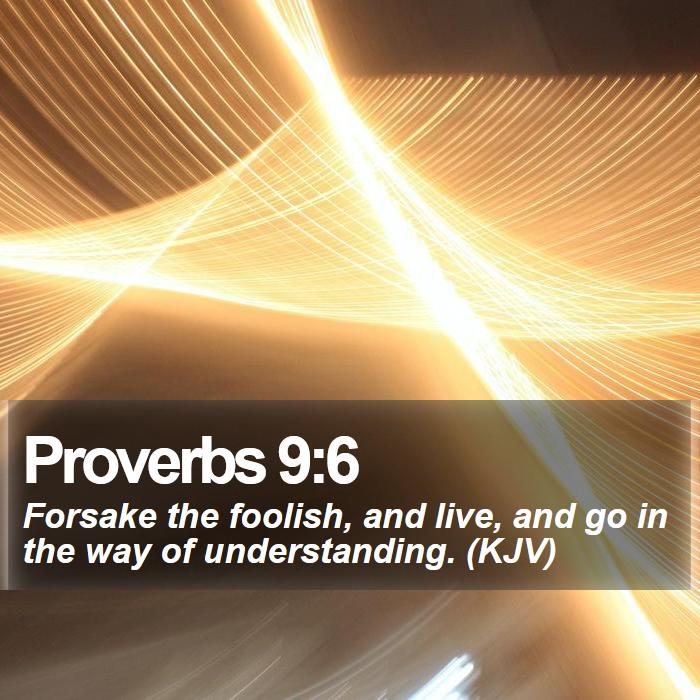 Proverbs 9:6 - Forsake the foolish, and live, and go in the way of understanding. (KJV)