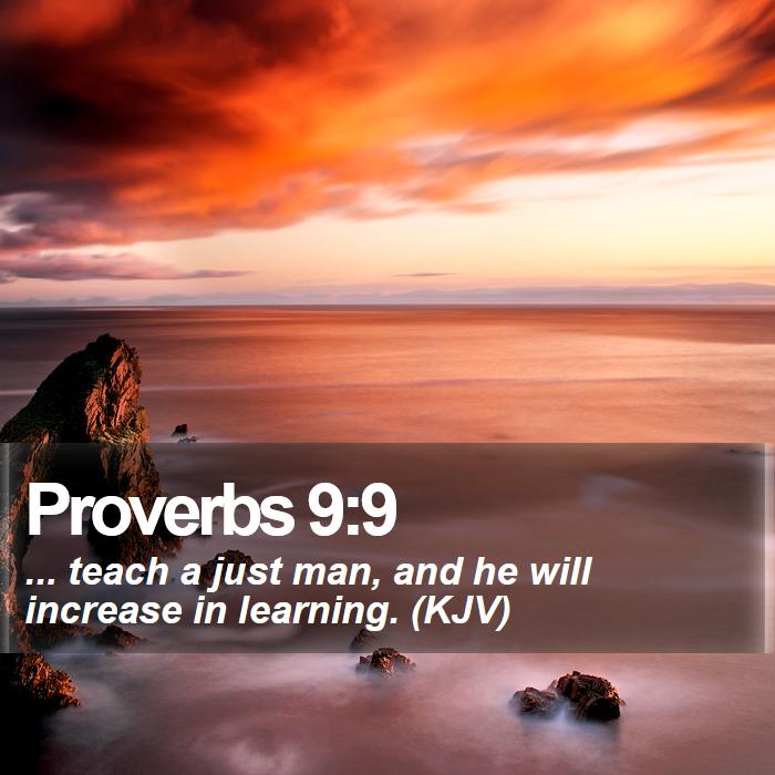 Proverbs 9:9 - ... teach a just man, and he will increase in learning. (KJV)