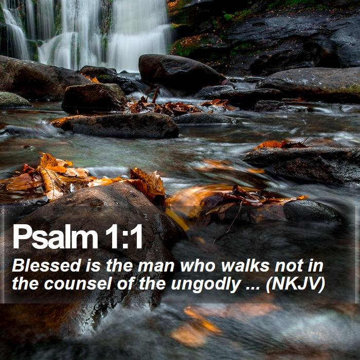 Psalm 1:1 - Blessed is the man who walks not in the counsel of the ungodly ... (NKJV)