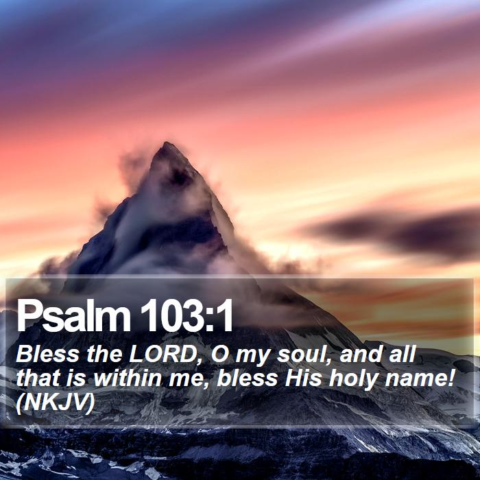 Psalm 103:1 - Bless the LORD, O my soul, and all that is within me, bless His holy name! (NKJV)