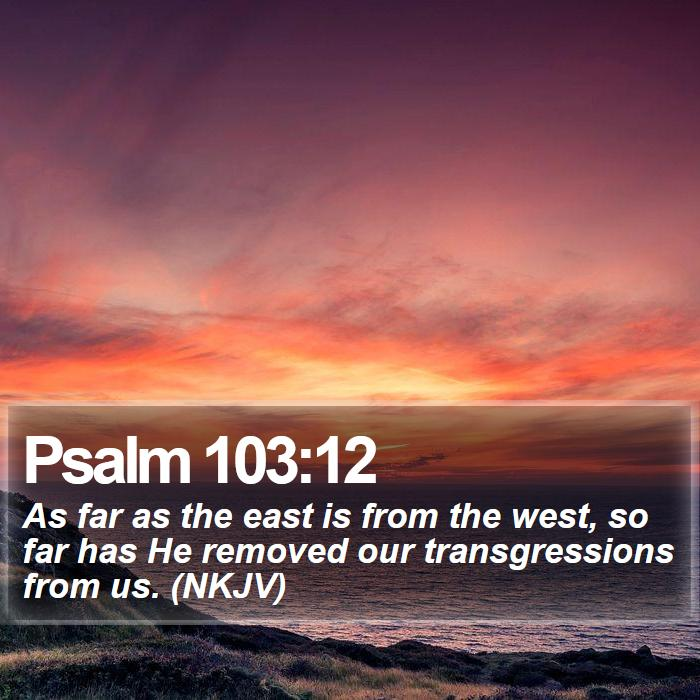 Psalm 103:12 - As far as the east is from the west, so far has He removed our transgressions from us. (NKJV)