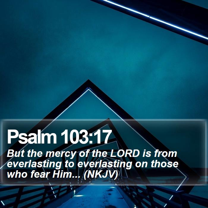 Psalm 103:17 - But the mercy of the LORD is from everlasting to everlasting on those who fear Him... (NKJV)