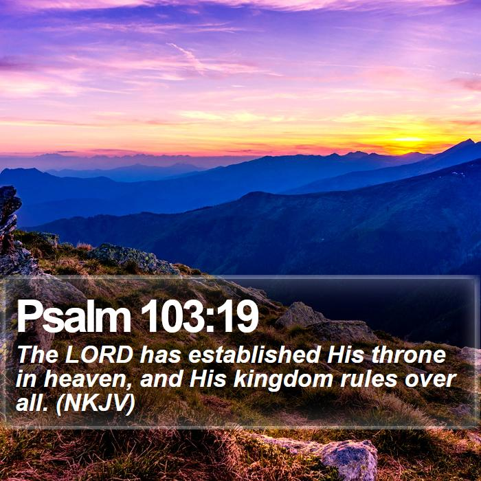 Psalm 103:19 - The LORD has established His throne in heaven, and His kingdom rules over all. (NKJV)