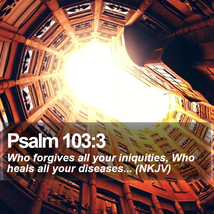 Psalm 103:3 - Who forgives all your iniquities, Who heals all your diseases... (NKJV)
