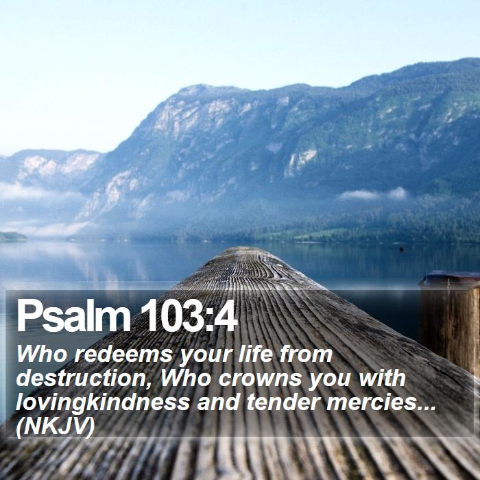 Psalm 103:4 - Who redeems your life from destruction, Who crowns you with lovingkindness and tender mercies... (NKJV)