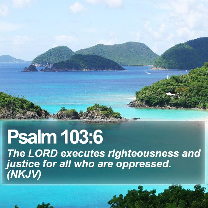 Psalm 103:6 - The LORD executes righteousness and justice for all who are oppressed. (NKJV)