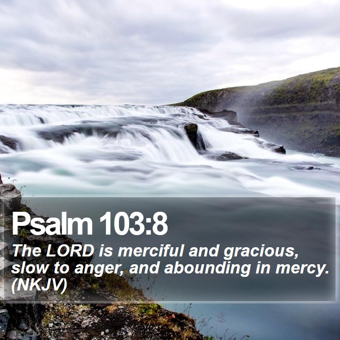 Psalm 103:8 - The LORD is merciful and gracious, slow to anger, and abounding in mercy. (NKJV)