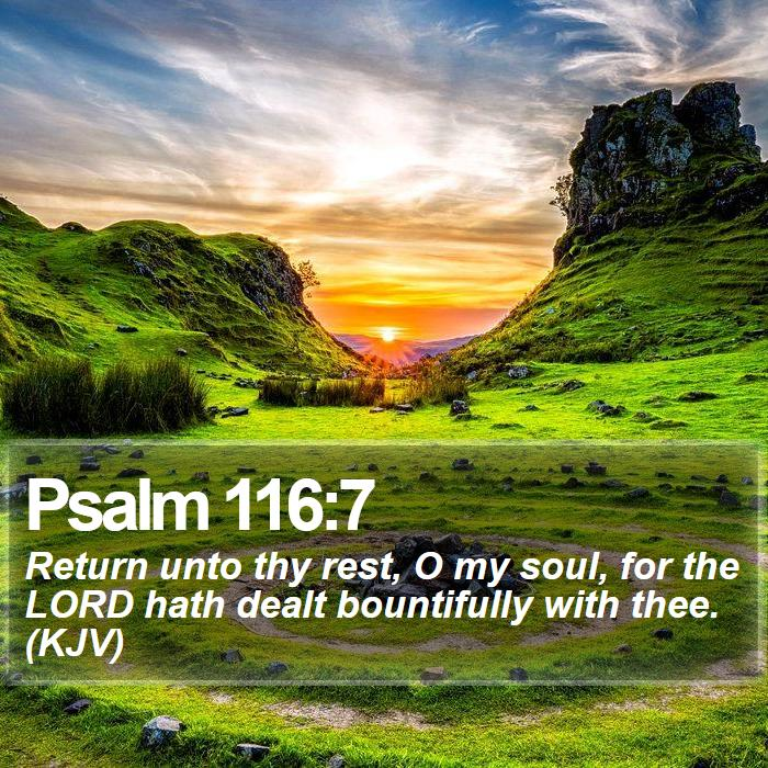 Psalm 116:7 - Return unto thy rest, O my soul, for the LORD hath dealt bountifully with thee. (KJV)