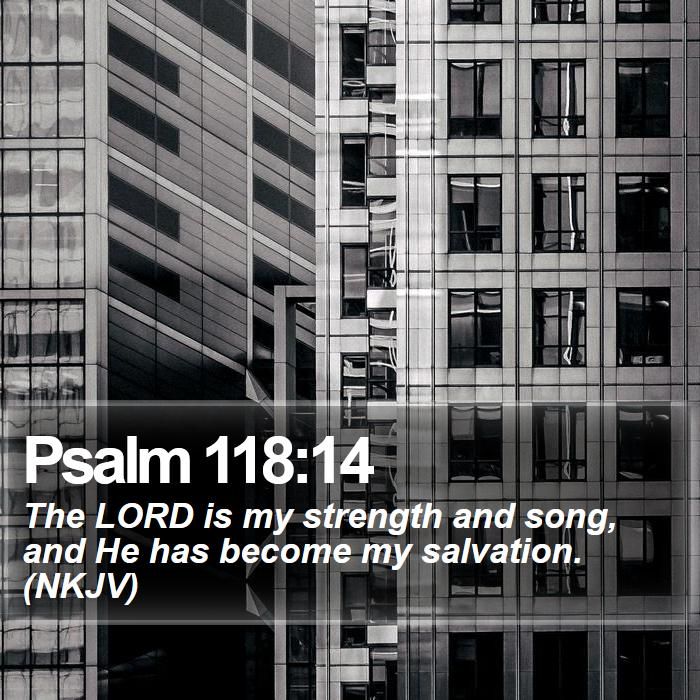 Psalm 118:14 - The LORD is my strength and song, and He has become my salvation. (NKJV)