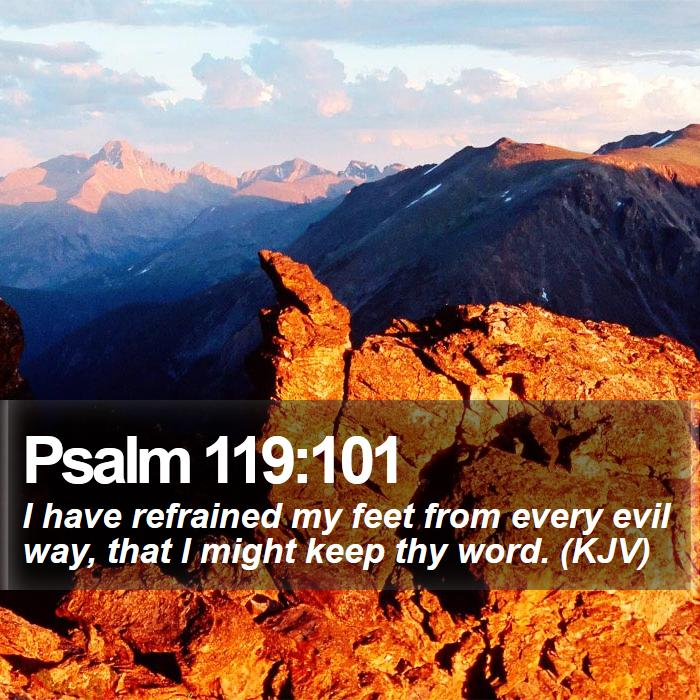 Psalm 119:101 - I have refrained my feet from every evil way, that I might keep thy word. (KJV)
