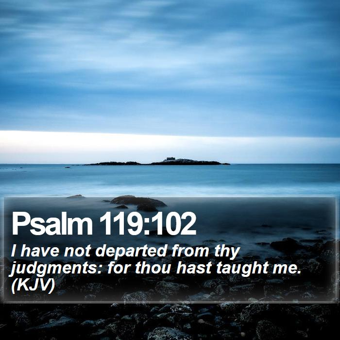 Psalm 119:102 - I have not departed from thy judgments: for thou hast taught me. (KJV)