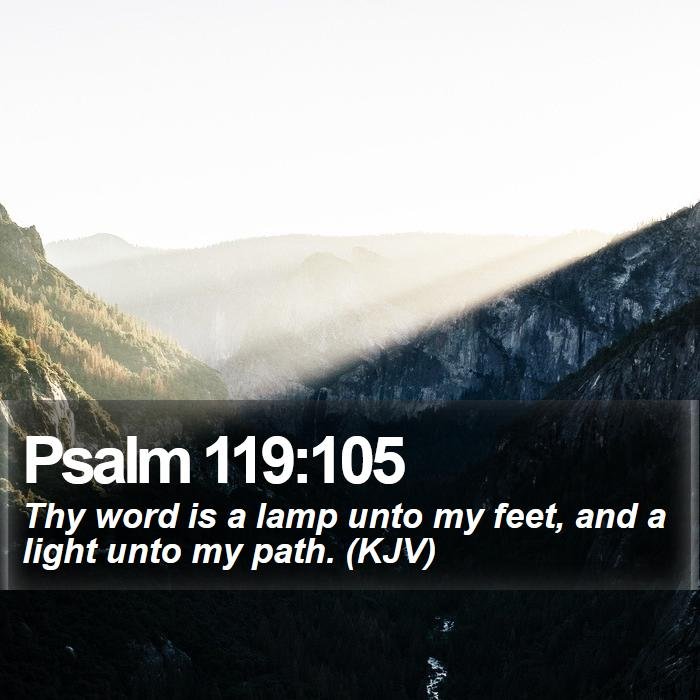 Psalm 119:105 - Thy word is a lamp unto my feet, and a light unto my path. (KJV)