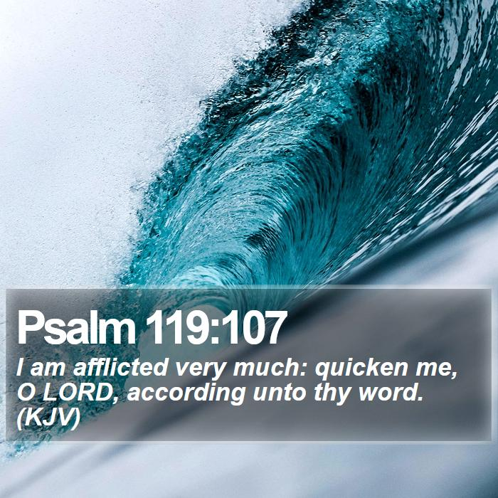 Psalm 119:107 - I am afflicted very much: quicken me, O LORD, according unto thy word. (KJV)