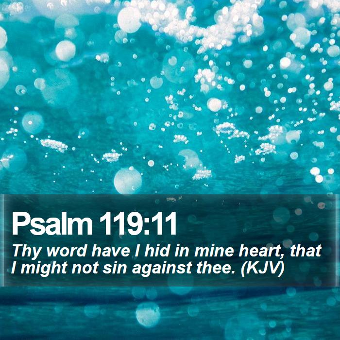 Psalm 119:11 - Thy word have I hid in mine heart, that I might not sin against thee. (KJV)