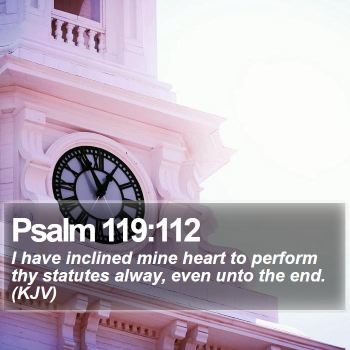 Psalm 119:112 - I have inclined mine heart to perform thy statutes alway, even unto the end. (KJV)