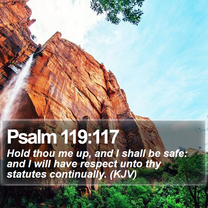 Psalm 119:117 - Hold thou me up, and I shall be safe: and I will have respect unto thy statutes continually. (KJV)