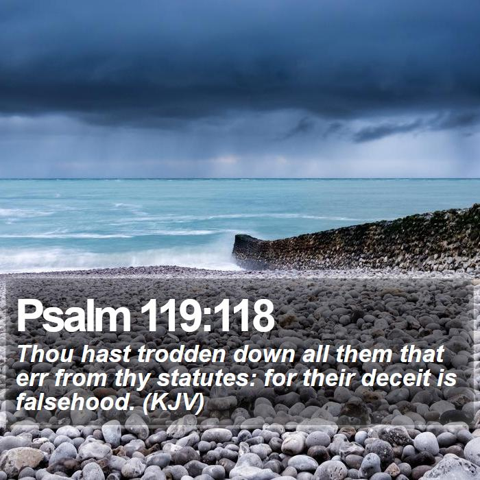 Psalm 119:118 - Thou hast trodden down all them that err from thy statutes: for their deceit is falsehood. (KJV)