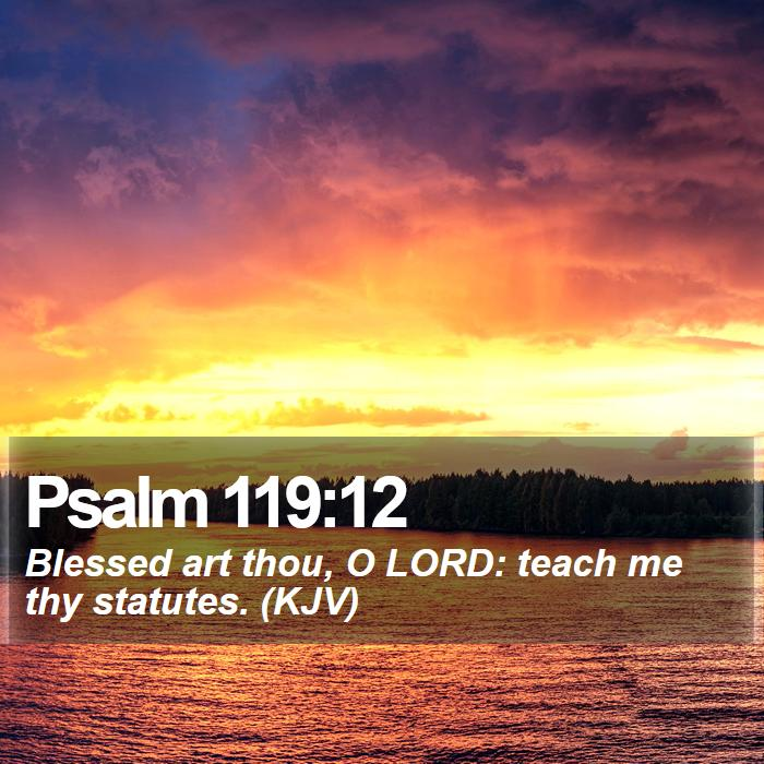 Psalm 119:12 - Blessed art thou, O LORD: teach me thy statutes. (KJV)