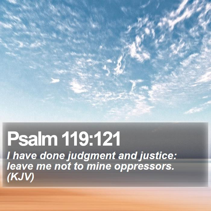 Psalm 119:121 - I have done judgment and justice: leave me not to mine oppressors. (KJV)