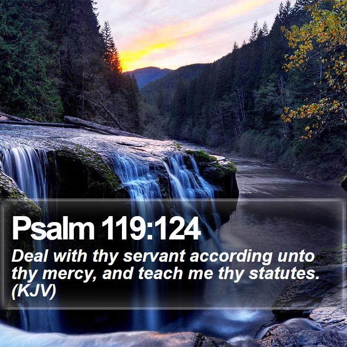 Psalm 119:124 - Deal with thy servant according unto thy mercy, and teach me thy statutes. (KJV)