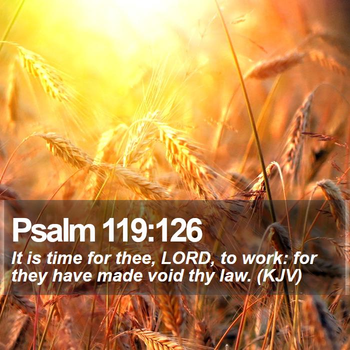 Psalm 119:126 - It is time for thee, LORD, to work: for they have made void thy law. (KJV)