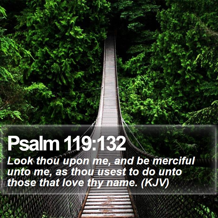 Psalm 119:132 - Look thou upon me, and be merciful unto me, as thou usest to do unto those that love thy name. (KJV)
