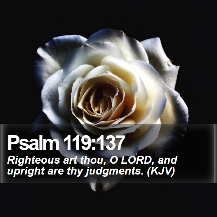Psalm 119:137 - Righteous art thou, O LORD, and upright are thy judgments. (KJV)