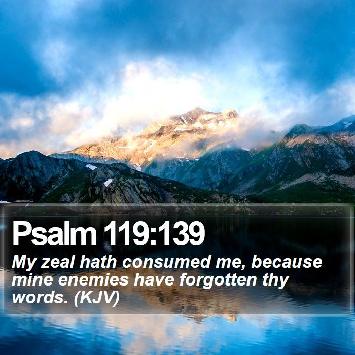 Psalm 119:139 - My zeal hath consumed me, because mine enemies have forgotten thy words. (KJV)