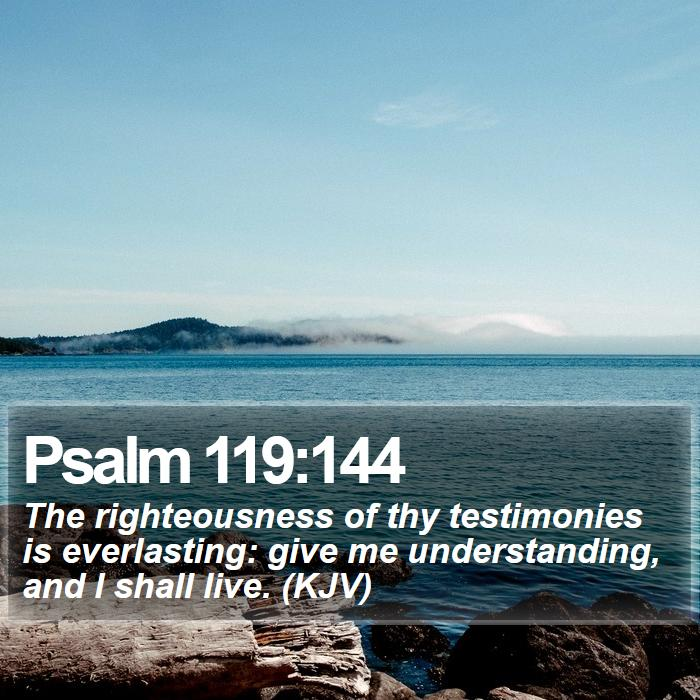 Psalm 119:144 - The righteousness of thy testimonies is everlasting: give me understanding, and I shall live. (KJV)