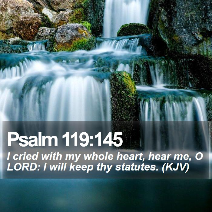 Psalm 119:145 - I cried with my whole heart, hear me, O LORD: I will keep thy statutes. (KJV)